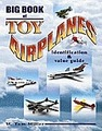 Big Book Of Toy Airplanes - Identification & Value Guide